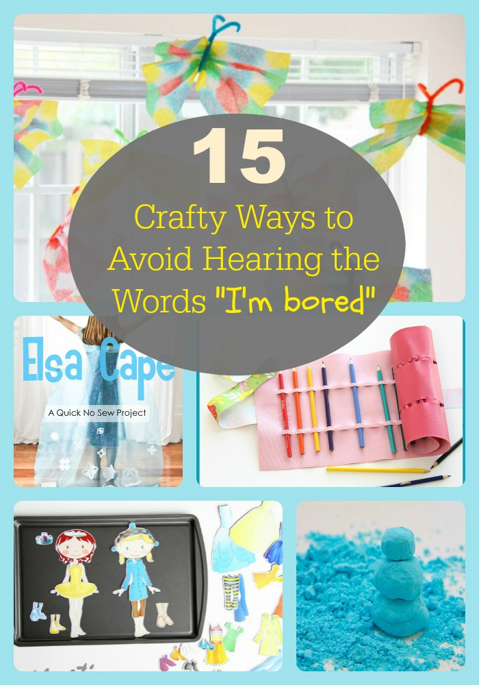 "15 Crafty Ways to Avoid Hearing the Words ""I'm Bored"""
